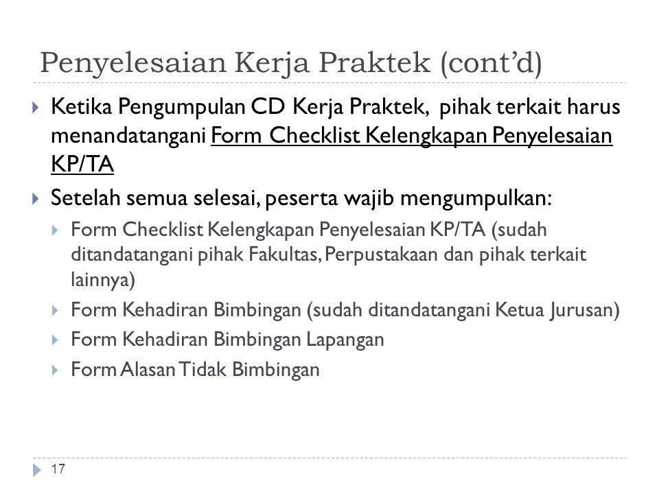 Penyelesaian Kerja Praktek (cont'd) 17  Ketika Pengumpulan CD Kerja Praktek, pihak terkait harus menandatangani Form Checklist Kelengkapan Penyelesaian KP/TA  Setelah semua selesai, peserta wajib mengumpulkan:  Form Checklist Kelengkapan Penyelesaian KP/TA (sudah ditandatangani pihak Fakultas, Perpustakaan dan pihak terkait lainnya)  Form Kehadiran Bimbingan (sudah ditandatangani Ketua Jurusan)  Form Kehadiran Bimbingan Lapangan  Form Alasan Tidak Bimbingan