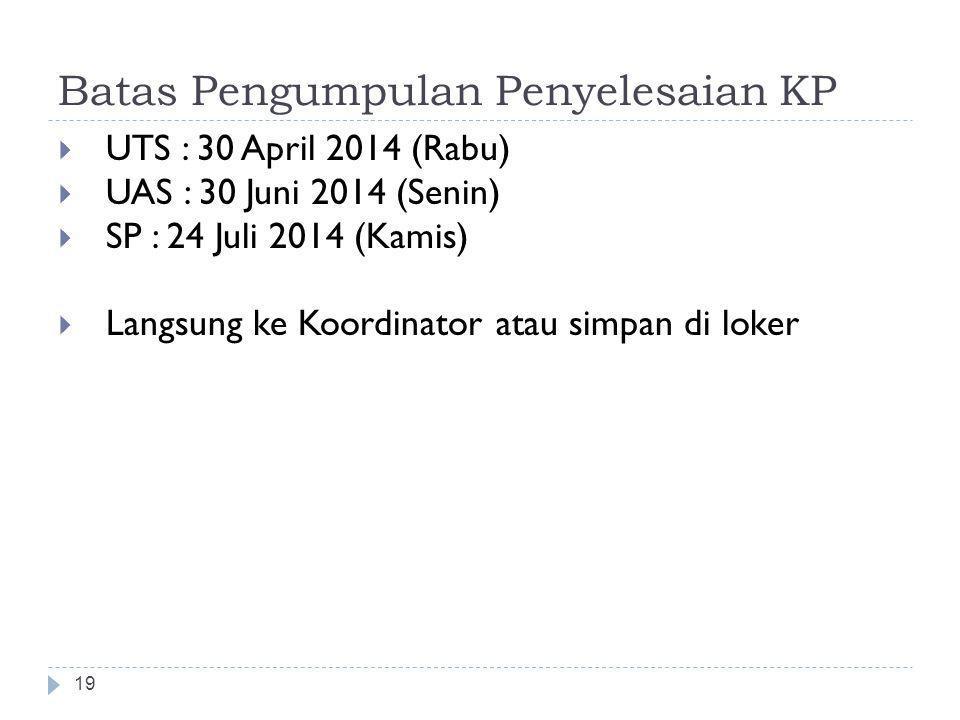 Batas Pengumpulan Penyelesaian KP  UTS : 30 April 2014 (Rabu)  UAS : 30 Juni 2014 (Senin)  SP : 24 Juli 2014 (Kamis)  Langsung ke Koordinator atau simpan di loker 19