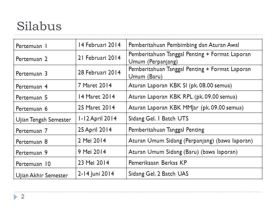 Silabus 2 Pertemuan 1 14 Februari 2014Pemberitahuan Pembimbing dan Aturan Awal Pertemuan 2 21 Februari 2014 Pemberitahuan Tanggal Penting + Format Laporan Umum (Perpanjang) Pertemuan 3 28 Februari 2014 Pemberitahuan Tanggal Penting + Format Laporan Umum (Baru) Pertemuan 4 7 Maret 2014Aturan Laporan KBK SI (pk.