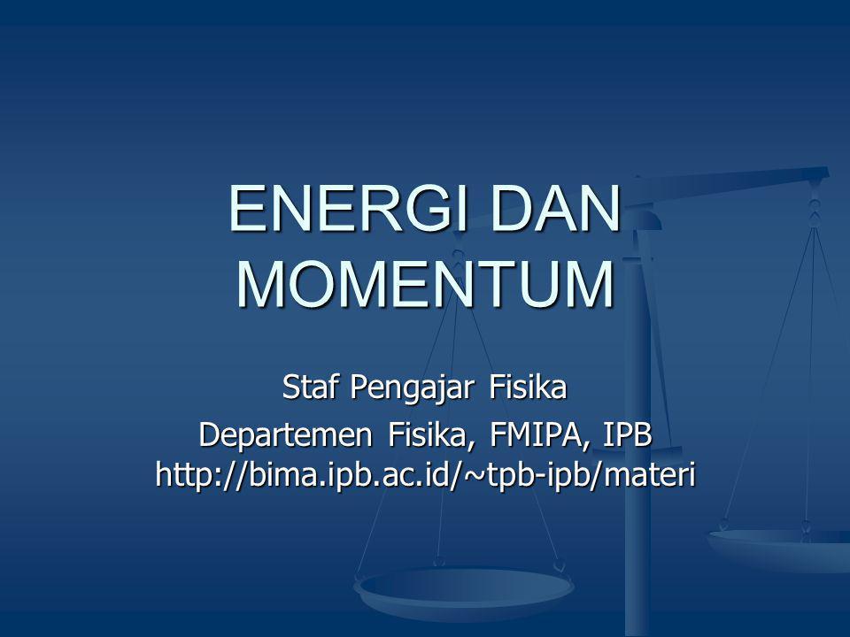 ENERGI DAN MOMENTUM Staf Pengajar Fisika Departemen Fisika, FMIPA, IPB http://bima.ipb.ac.id/~tpb-ipb/materi