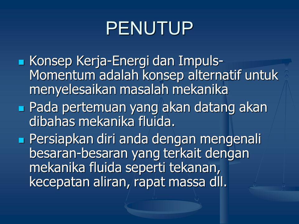 PENUTUP Konsep Kerja-Energi dan Impuls- Momentum adalah konsep alternatif untuk menyelesaikan masalah mekanika Konsep Kerja-Energi dan Impuls- Momentu