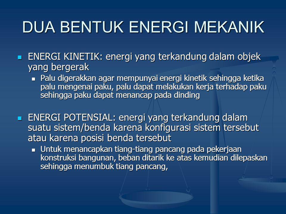 DUA BENTUK ENERGI MEKANIK ENERGI KINETIK: energi yang terkandung dalam objek yang bergerak ENERGI KINETIK: energi yang terkandung dalam objek yang bergerak Palu digerakkan agar mempunyai energi kinetik sehingga ketika palu mengenai paku, palu dapat melakukan kerja terhadap paku sehingga paku dapat menancap pada dinding Palu digerakkan agar mempunyai energi kinetik sehingga ketika palu mengenai paku, palu dapat melakukan kerja terhadap paku sehingga paku dapat menancap pada dinding ENERGI POTENSIAL: energi yang terkandung dalam suatu sistem/benda karena konfigurasi sistem tersebut atau karena posisi benda tersebut ENERGI POTENSIAL: energi yang terkandung dalam suatu sistem/benda karena konfigurasi sistem tersebut atau karena posisi benda tersebut Untuk menancapkan tiang-tiang pancang pada pekerjaan konstruksi bangunan, beban ditarik ke atas kemudian dilepaskan sehingga menumbuk tiang pancang, Untuk menancapkan tiang-tiang pancang pada pekerjaan konstruksi bangunan, beban ditarik ke atas kemudian dilepaskan sehingga menumbuk tiang pancang,