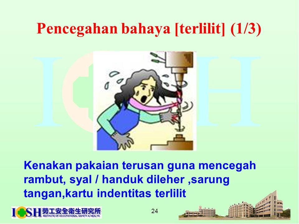 24 Pencegahan bahaya [terlilit] (1/3) Kenakan pakaian terusan guna mencegah rambut, syal / handuk dileher,sarung tangan,kartu indentitas terlilit
