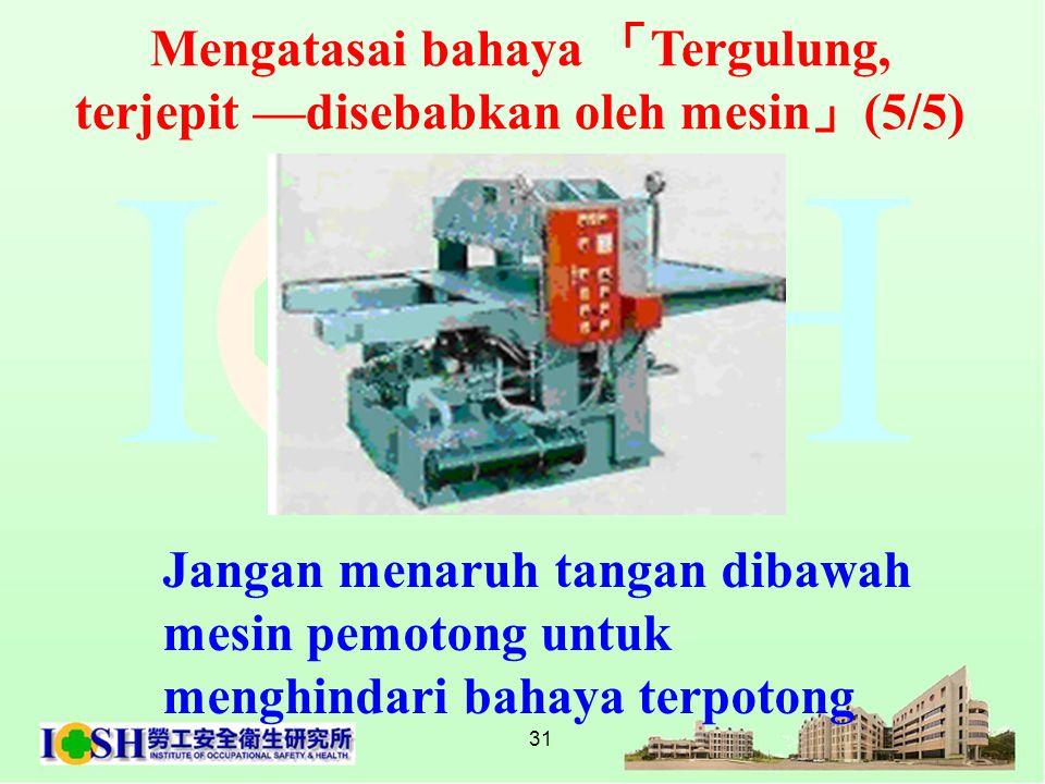 31 Jangan menaruh tangan dibawah mesin pemotong untuk menghindari bahaya terpotong Mengatasai bahaya 「 Tergulung, terjepit —disebabkan oleh mesin 」 (5