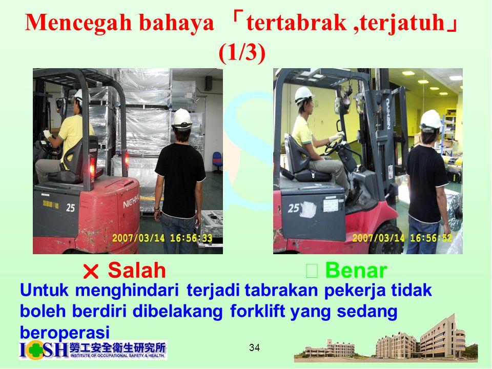 34 Mencegah bahaya 「 tertabrak,terjatuh 」 (1/3) Untuk menghindari terjadi tabrakan pekerja tidak boleh berdiri dibelakang forklift yang sedang beroper