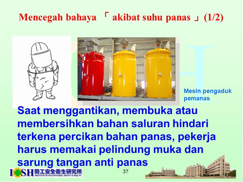 37 Mencegah bahaya 「 akibat suhu panas 」 (1/2) Saat menggantikan, membuka atau membersihkan bahan saluran hindari terkena percikan bahan panas, pekerj
