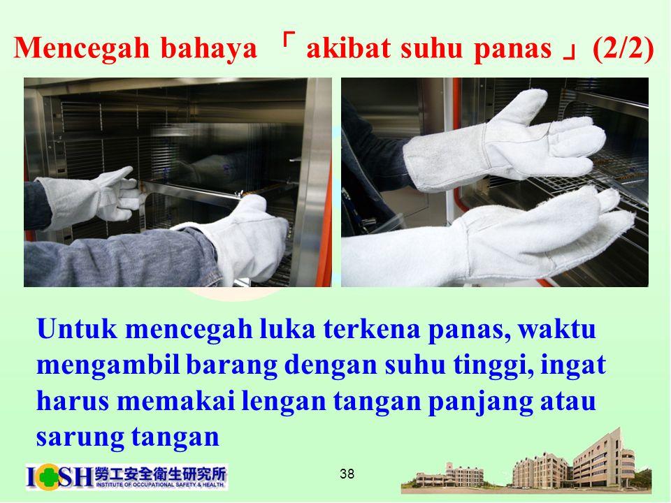 38 Untuk mencegah luka terkena panas, waktu mengambil barang dengan suhu tinggi, ingat harus memakai lengan tangan panjang atau sarung tangan Mencegah