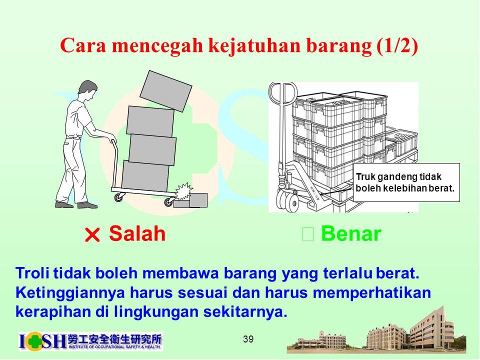 39 Cara mencegah kejatuhan barang (1/2) Troli tidak boleh membawa barang yang terlalu berat. Ketinggiannya harus sesuai dan harus memperhatikan kerapi