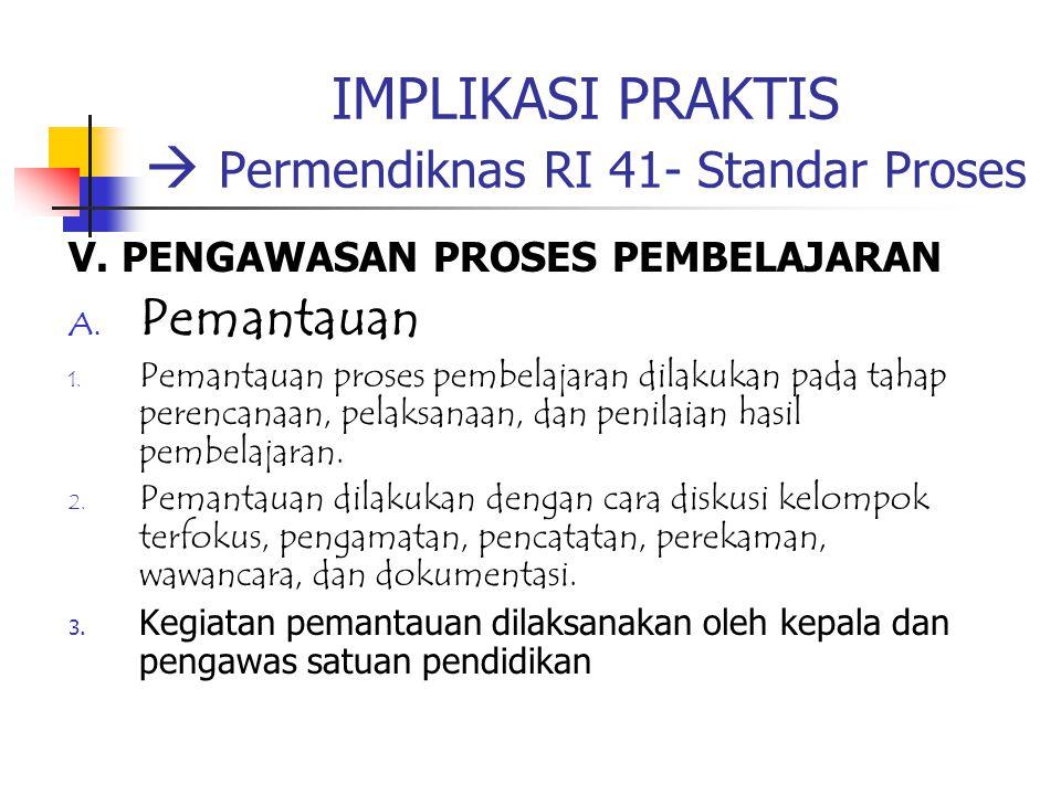 IMPLIKASI PRAKTIS  Permendiknas RI 41- Standar Proses V. PENGAWASAN PROSES PEMBELAJARAN A. Pemantauan 1. Pemantauan proses pembelajaran dilakukan pad