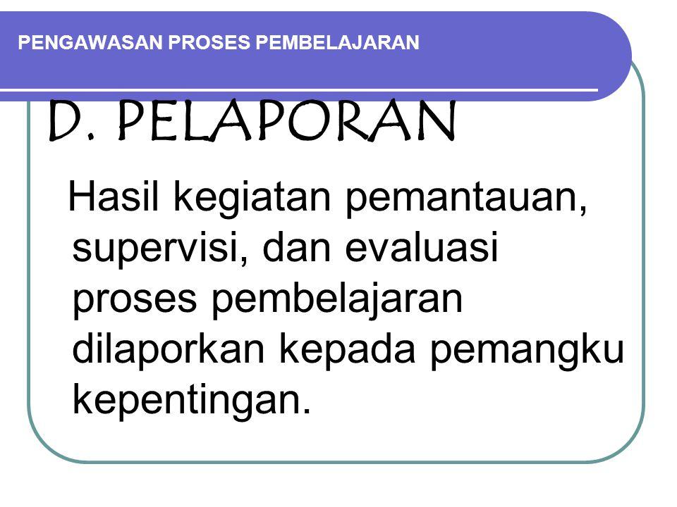PENGAWASAN PROSES PEMBELAJARAN D. PELAPORAN Hasil kegiatan pemantauan, supervisi, dan evaluasi proses pembelajaran dilaporkan kepada pemangku kepentin