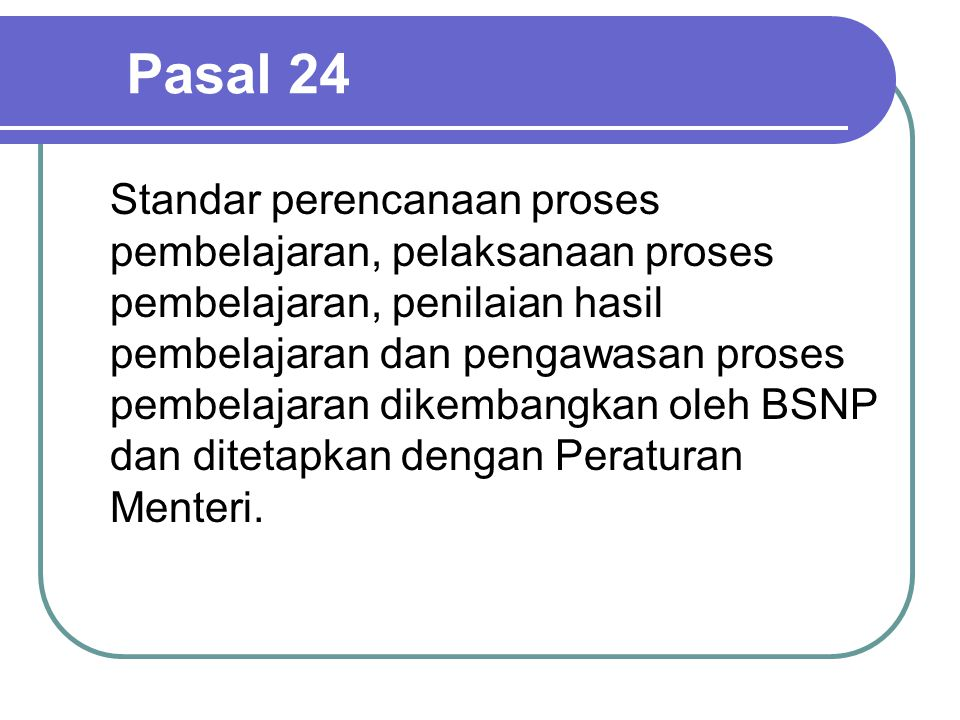 Pasal 24 Standar perencanaan proses pembelajaran, pelaksanaan proses pembelajaran, penilaian hasil pembelajaran dan pengawasan proses pembelajaran dikembangkan oleh BSNP dan ditetapkan dengan Peraturan Menteri.