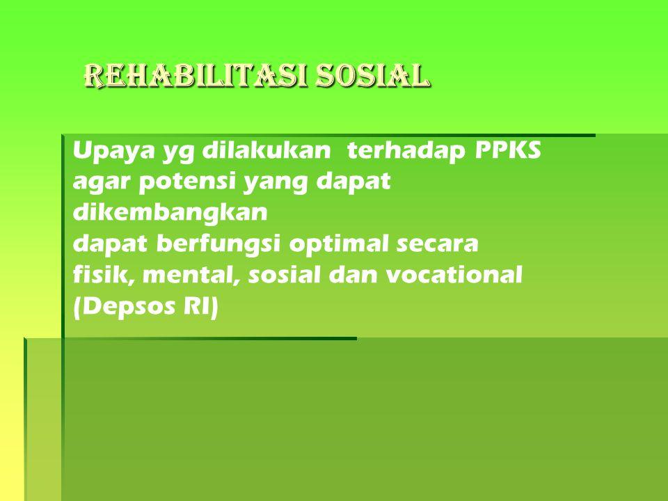 Rehabilitasi Sosial Upaya yg dilakukan terhadap PPKS agar potensi yang dapat dikembangkan dapat berfungsi optimal secara fisik, mental, sosial dan voc
