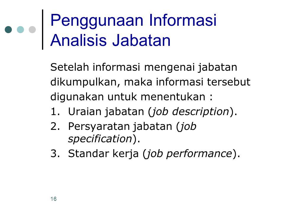 16 Penggunaan Informasi Analisis Jabatan Setelah informasi mengenai jabatan dikumpulkan, maka informasi tersebut digunakan untuk menentukan : 1.Uraian