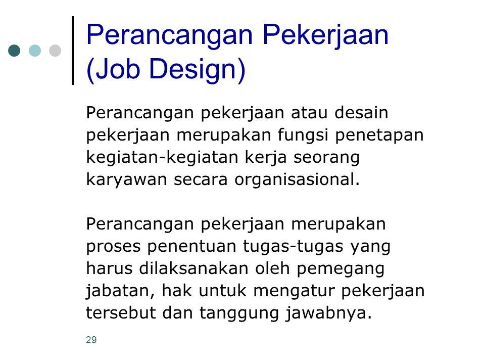 29 Perancangan Pekerjaan (Job Design) Perancangan pekerjaan atau desain pekerjaan merupakan fungsi penetapan kegiatan-kegiatan kerja seorang karyawan