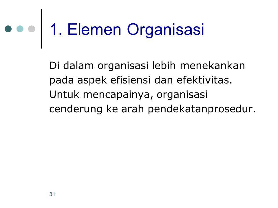 31 1. Elemen Organisasi Di dalam organisasi lebih menekankan pada aspek efisiensi dan efektivitas. Untuk mencapainya, organisasi cenderung ke arah pen