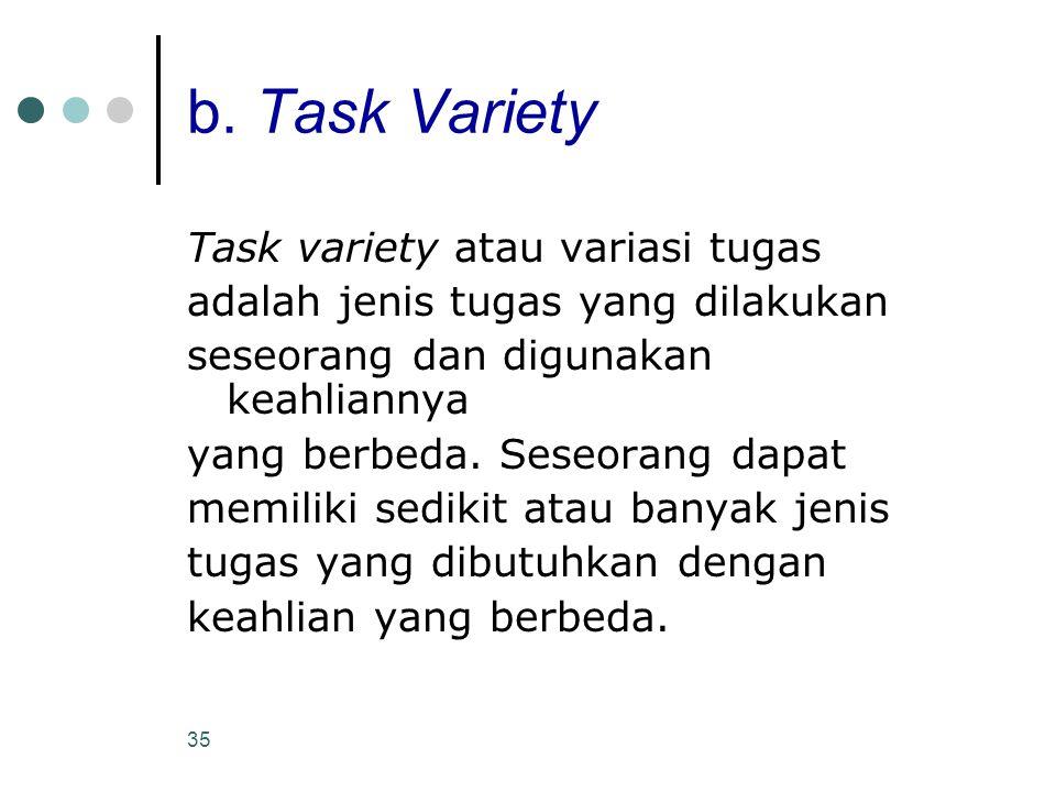 35 b. Task Variety Task variety atau variasi tugas adalah jenis tugas yang dilakukan seseorang dan digunakan keahliannya yang berbeda. Seseorang dapat