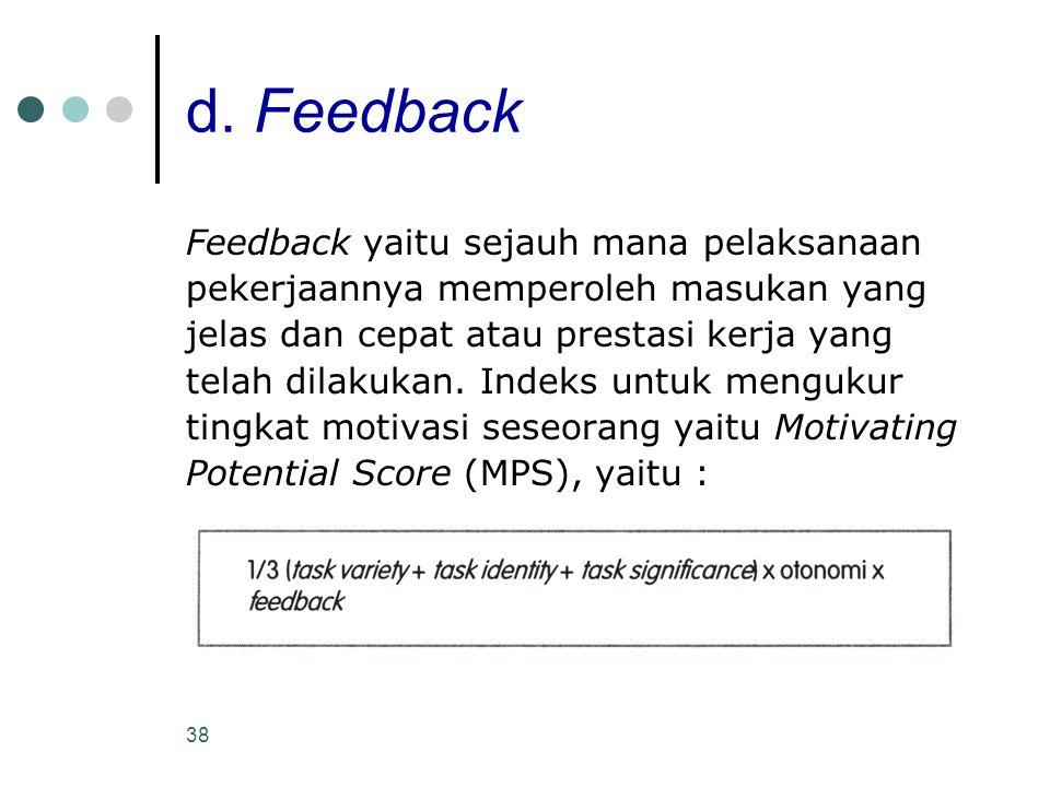38 d. Feedback Feedback yaitu sejauh mana pelaksanaan pekerjaannya memperoleh masukan yang jelas dan cepat atau prestasi kerja yang telah dilakukan. I