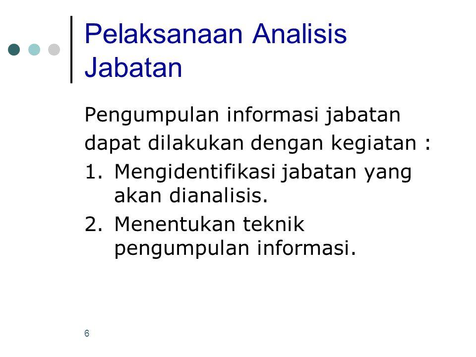 6 Pelaksanaan Analisis Jabatan Pengumpulan informasi jabatan dapat dilakukan dengan kegiatan : 1.Mengidentifikasi jabatan yang akan dianalisis. 2.Mene