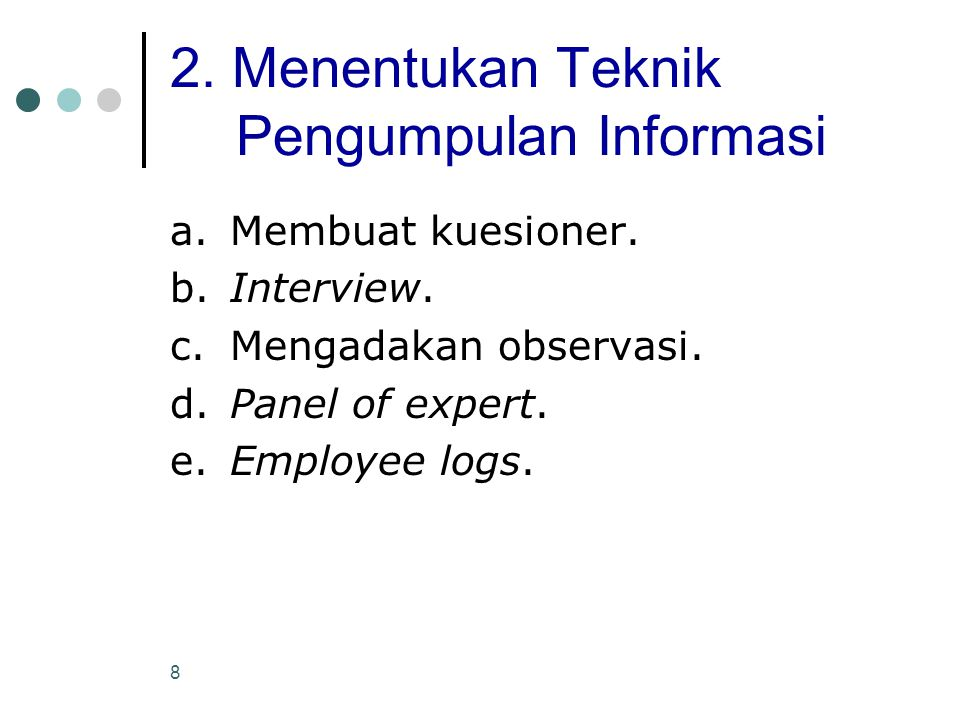 8 2. Menentukan Teknik Pengumpulan Informasi a.Membuat kuesioner. b.Interview. c.Mengadakan observasi. d.Panel of expert. e.Employee logs.
