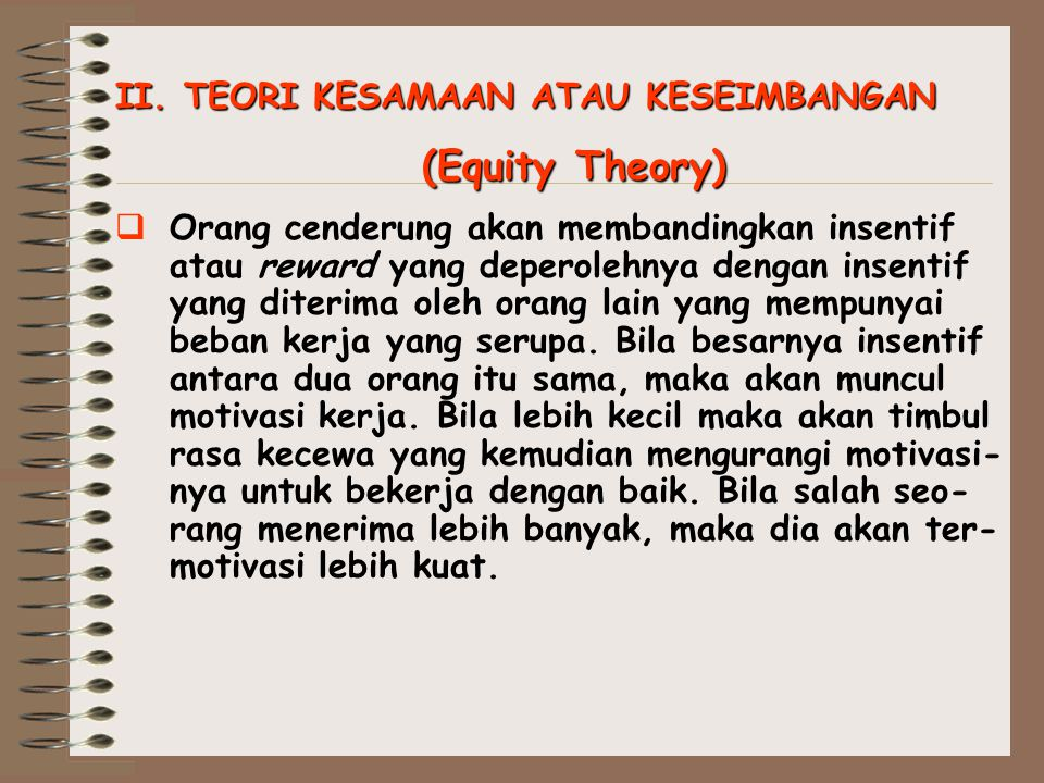 II. TEORI KESAMAAN ATAU KESEIMBANGAN (Equity Theory)  Orang cenderung akan membandingkan insentif atau reward yang deperolehnya dengan insentif yang