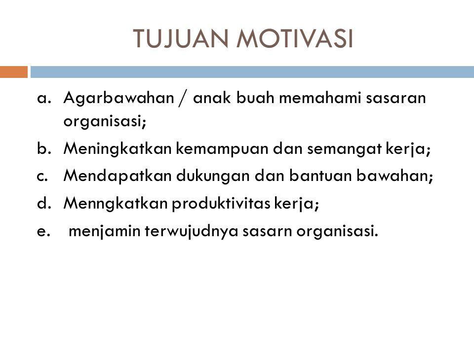 TUJUAN MOTIVASI a.Agarbawahan / anak buah memahami sasaran organisasi; b.Meningkatkan kemampuan dan semangat kerja; c.Mendapatkan dukungan dan bantuan