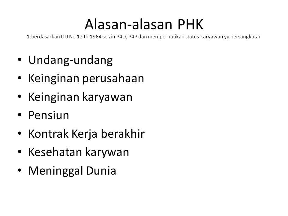 Alasan-alasan PHK 1.berdasarkan UU No 12 th 1964 seizin P4D, P4P dan memperhatikan status karyawan yg bersangkutan Undang-undang Keinginan perusahaan