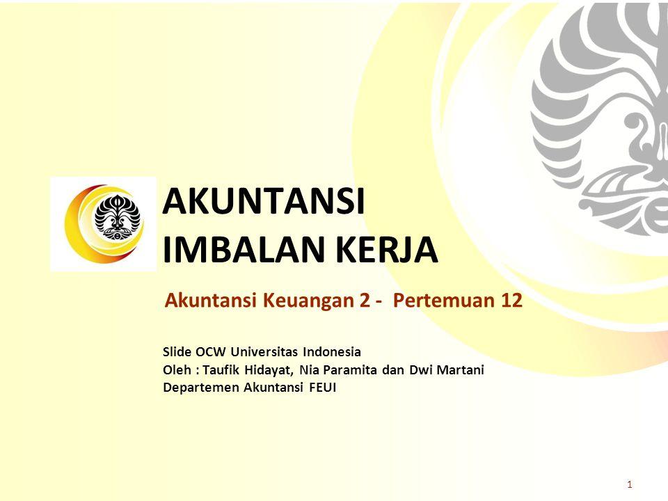 Slide OCW Universitas Indonesia Oleh : Taufik Hidayat, Nia Paramita dan Dwi Martani Departemen Akuntansi FEUI Akuntansi Keuangan 2 - Pertemuan 12 1 AKUNTANSI IMBALAN KERJA