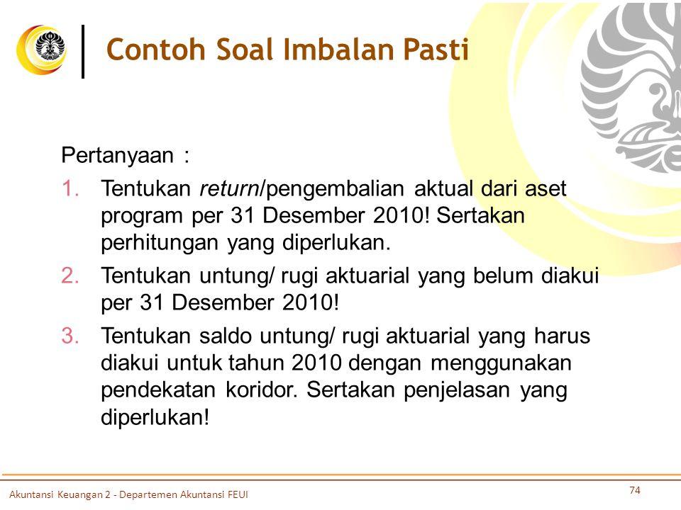 74 Pertanyaan : 1. Tentukan return/pengembalian aktual dari aset program per 31 Desember 2010! Sertakan perhitungan yang diperlukan. 2. Tentukan untun