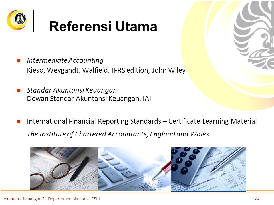 Referensi Utama Intermediate Accounting Kieso, Weygandt, Walfield, IFRS edition, John Wiley Standar Akuntansi Keuangan Dewan Standar Akuntansi Keuangan, IAI International Financial Reporting Standards – Certificate Learning Material The Institute of Chartered Accountants, England and Wales Akuntansi Keuangan 2 - Departemen Akuntansi FEUI 93