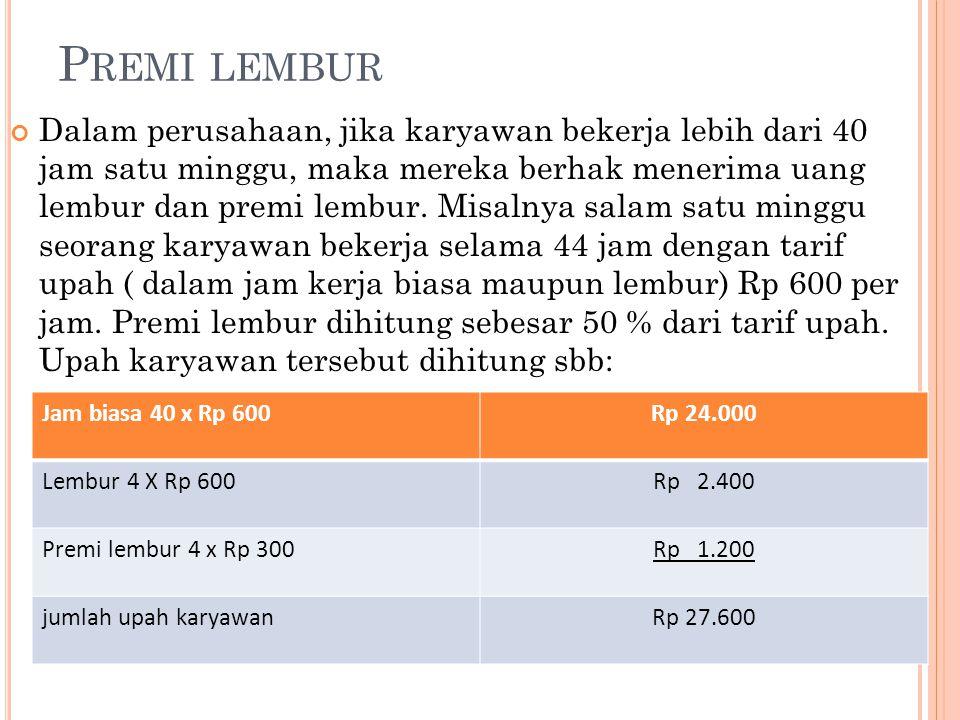 P REMI LEMBUR Dalam perusahaan, jika karyawan bekerja lebih dari 40 jam satu minggu, maka mereka berhak menerima uang lembur dan premi lembur. Misalny