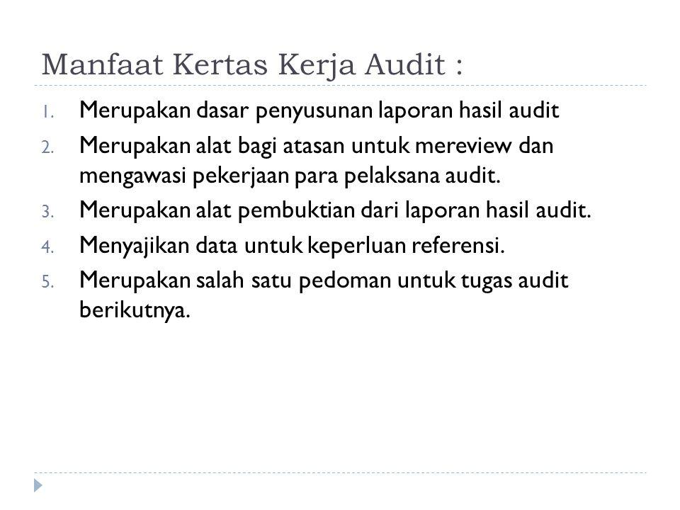 Manfaat Kertas Kerja Audit : 1. Merupakan dasar penyusunan laporan hasil audit 2. Merupakan alat bagi atasan untuk mereview dan mengawasi pekerjaan pa