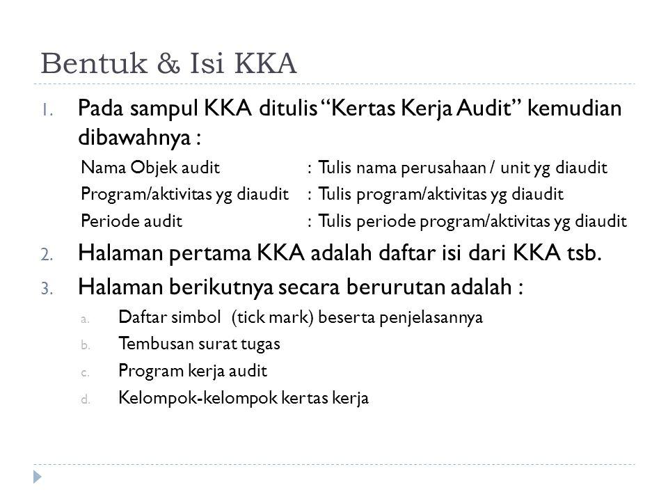 "Bentuk & Isi KKA 1. Pada sampul KKA ditulis ""Kertas Kerja Audit"" kemudian dibawahnya : Nama Objek audit: Tulis nama perusahaan / unit yg diaudit Progr"