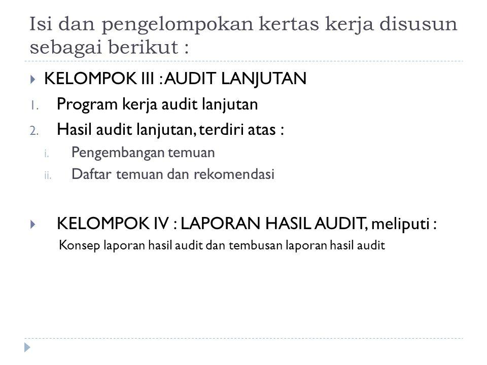 Isi dan pengelompokan kertas kerja disusun sebagai berikut :  KELOMPOK III : AUDIT LANJUTAN 1. Program kerja audit lanjutan 2. Hasil audit lanjutan,