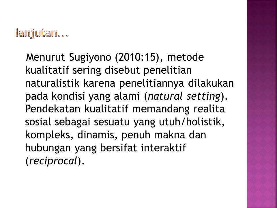 Menurut Sugiyono (2010:15), metode kualitatif sering disebut penelitian naturalistik karena penelitiannya dilakukan pada kondisi yang alami (natural setting).