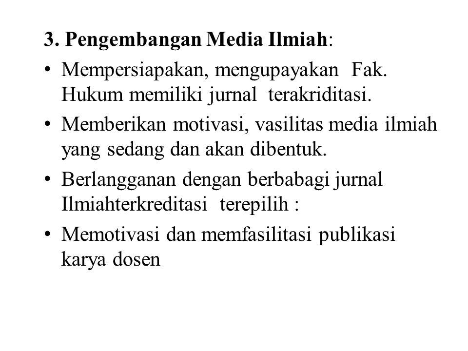 3. Pengembangan Media Ilmiah: Mempersiapakan, mengupayakan Fak. Hukum memiliki jurnal terakriditasi. Memberikan motivasi, vasilitas media ilmiah yang