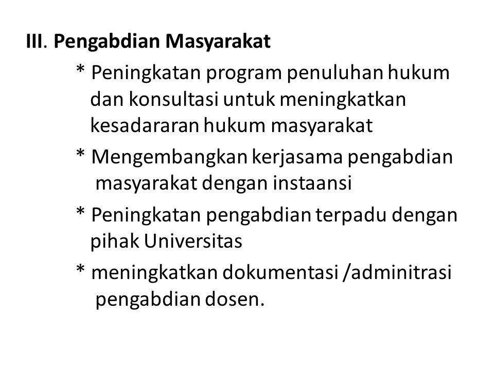 III. Pengabdian Masyarakat * Peningkatan program penuluhan hukum dan konsultasi untuk meningkatkan kesadararan hukum masyarakat * Mengembangkan kerjas