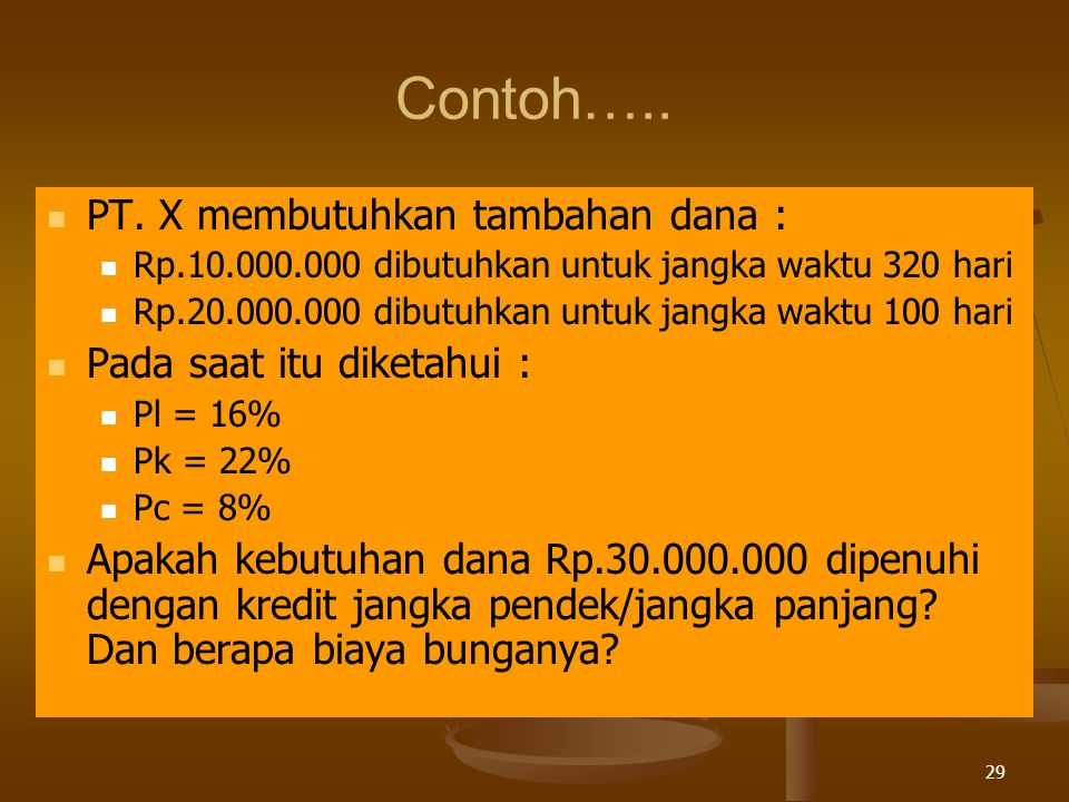 29 Contoh….. PT. X membutuhkan tambahan dana : Rp.10.000.000 dibutuhkan untuk jangka waktu 320 hari Rp.20.000.000 dibutuhkan untuk jangka waktu 100 ha