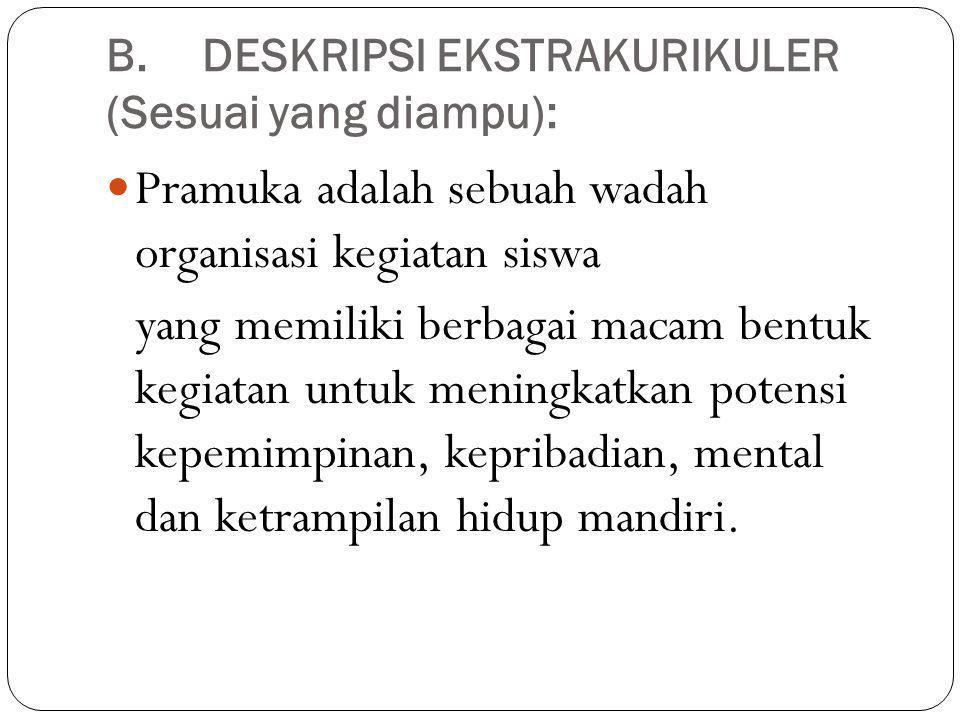 B.DESKRIPSI EKSTRAKURIKULER (Sesuai yang diampu): Pramuka adalah sebuah wadah organisasi kegiatan siswa yang memiliki berbagai macam bentuk kegiatan u