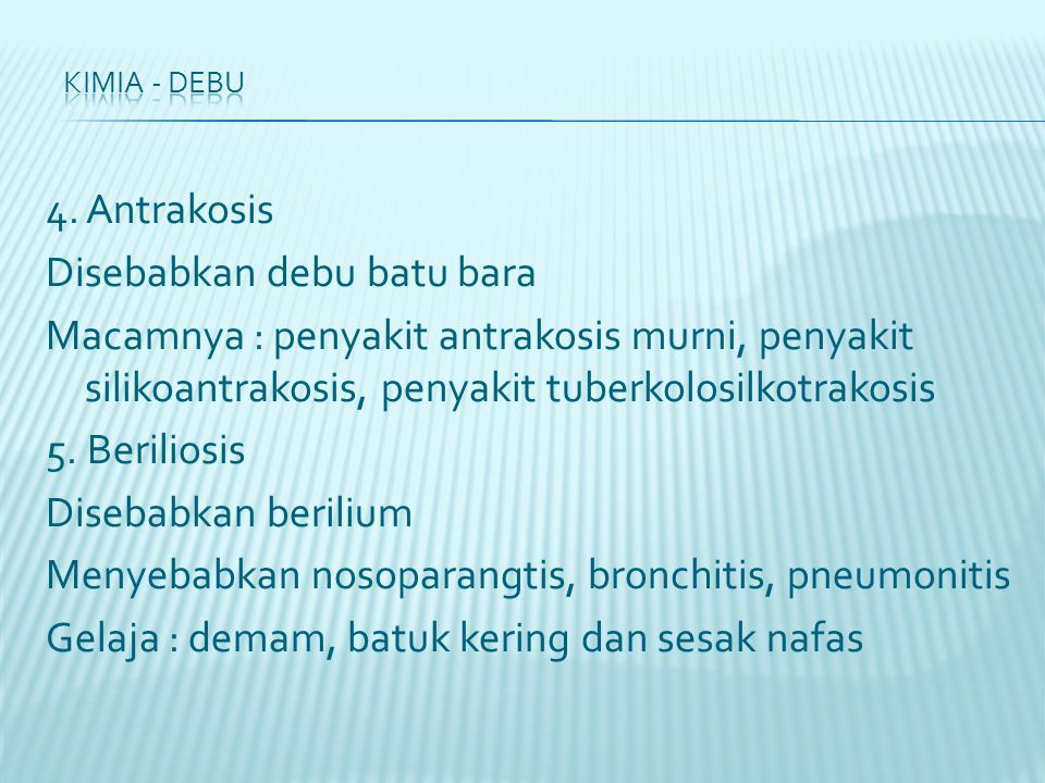 4. Antrakosis Disebabkan debu batu bara Macamnya : penyakit antrakosis murni, penyakit silikoantrakosis, penyakit tuberkolosilkotrakosis 5. Beriliosis