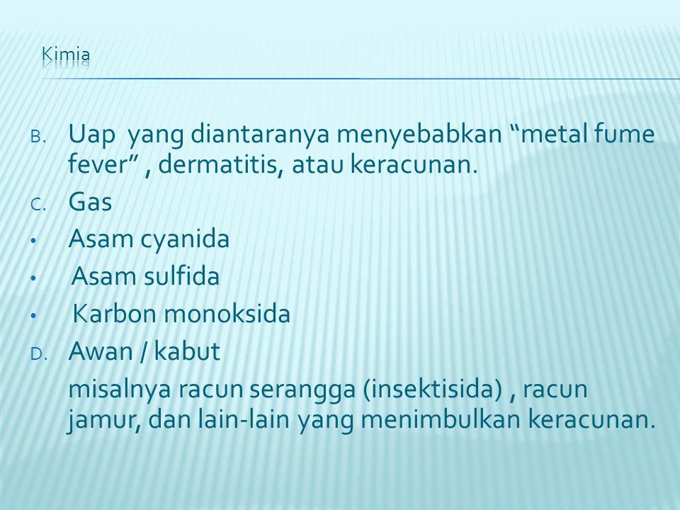 """B. Uap yang diantaranya menyebabkan """"metal fume fever"""", dermatitis, atau keracunan. C. Gas Asam cyanida Asam sulfida Karbon monoksida D. Awan / kabut"""