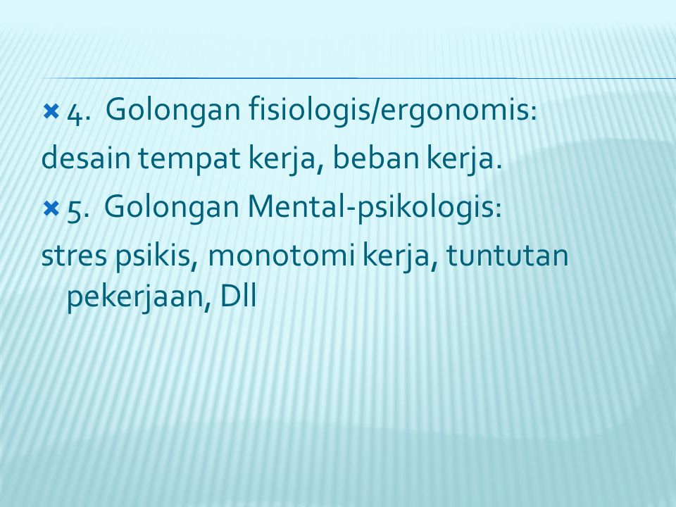  4. Golongan fisiologis/ergonomis: desain tempat kerja, beban kerja.  5. Golongan Mental-psikologis: stres psikis, monotomi kerja, tuntutan pekerjaa