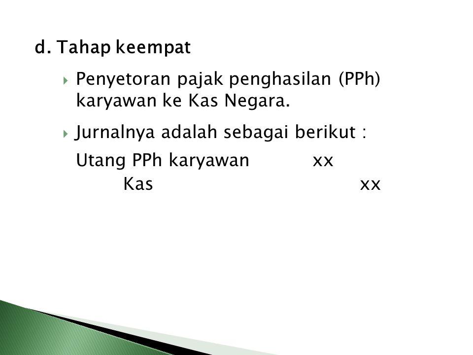 d. Tahap keempat  Penyetoran pajak penghasilan (PPh) karyawan ke Kas Negara.  Jurnalnya adalah sebagai berikut : Utang PPh karyawanxx Kasxx