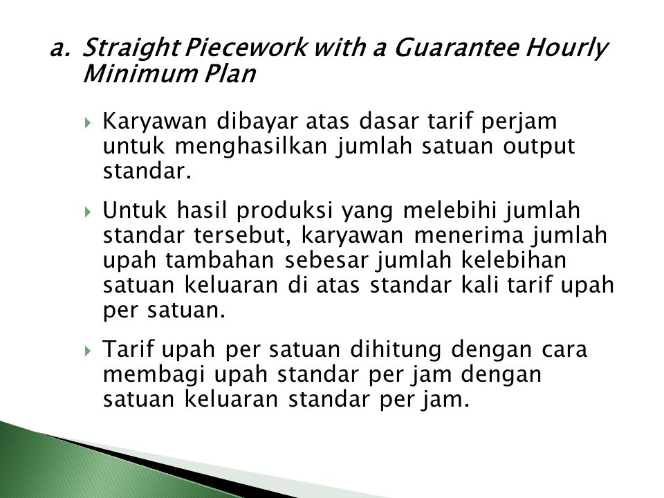 a. Straight Piecework with a Guarantee Hourly Minimum Plan  Karyawan dibayar atas dasar tarif perjam untuk menghasilkan jumlah satuan output standar.