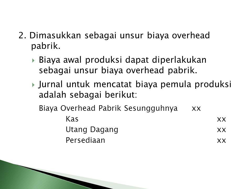 2. Dimasukkan sebagai unsur biaya overhead pabrik.  Biaya awal produksi dapat diperlakukan sebagai unsur biaya overhead pabrik.  Jurnal untuk mencat