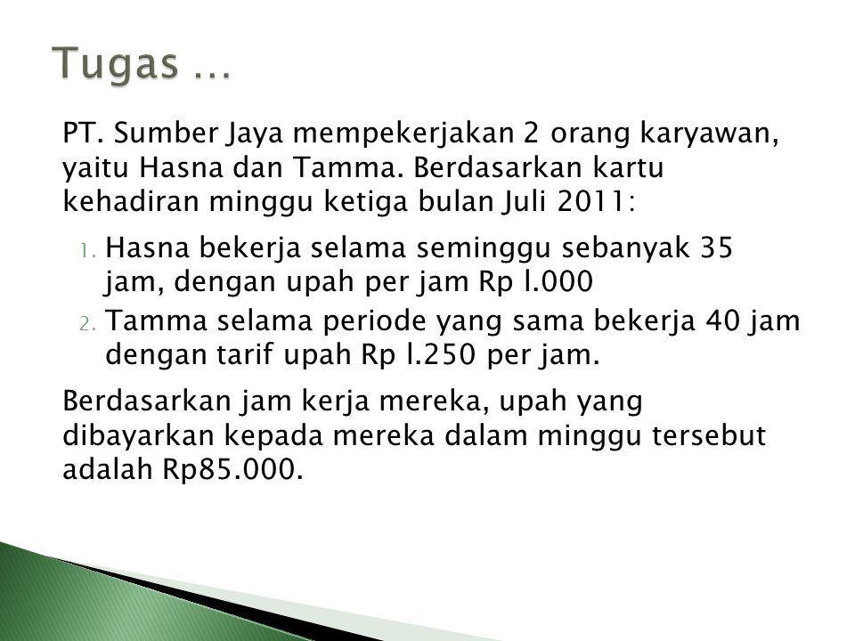 PT. Sumber Jaya mempekerjakan 2 orang karyawan, yaitu Hasna dan Tamma. Berdasarkan kartu kehadiran minggu ketiga bulan Juli 2011: 1. Hasna bekerja sel