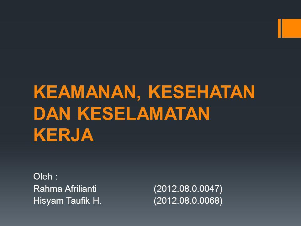 KEAMANAN, KESEHATAN DAN KESELAMATAN KERJA Oleh : Rahma Afrilianti(2012.08.0.0047) Hisyam Taufik H.(2012.08.0.0068)