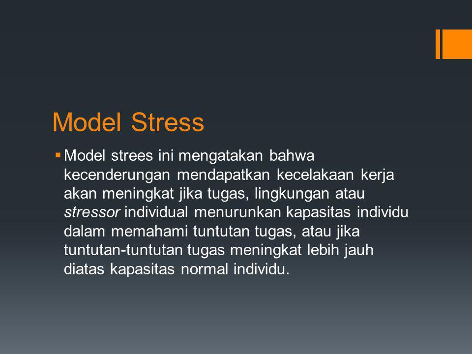 Model Stress  Model strees ini mengatakan bahwa kecenderungan mendapatkan kecelakaan kerja akan meningkat jika tugas, lingkungan atau stressor indivi