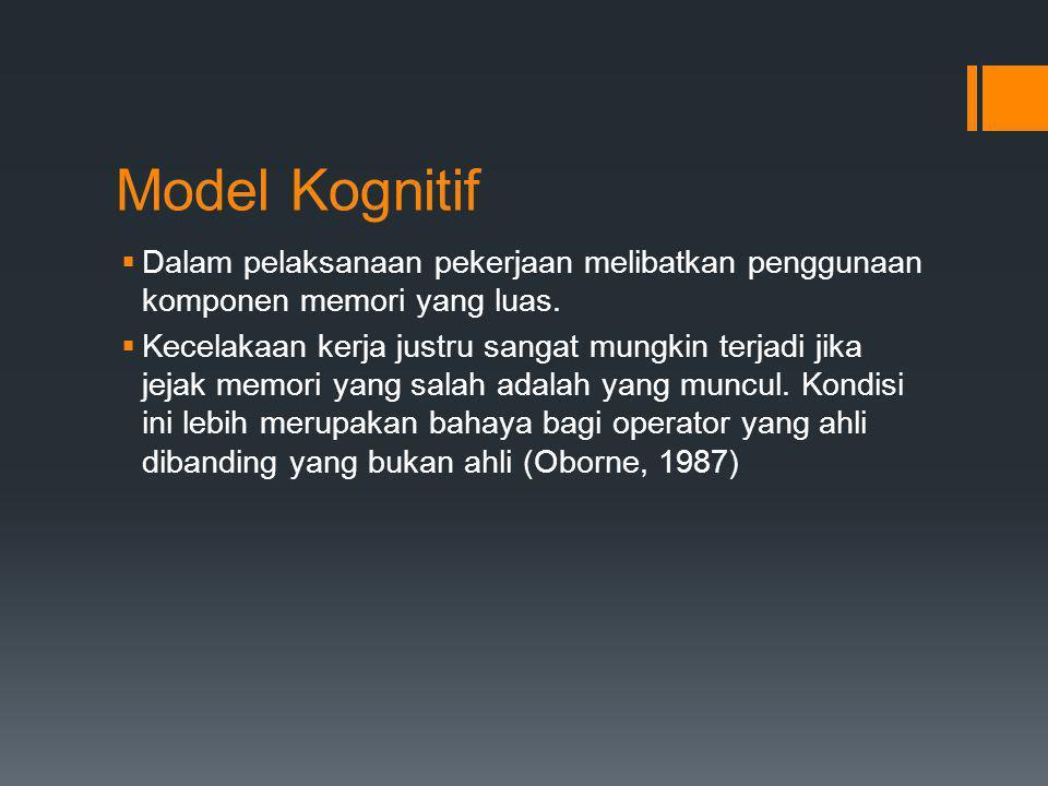 Model Kognitif  Dalam pelaksanaan pekerjaan melibatkan penggunaan komponen memori yang luas.  Kecelakaan kerja justru sangat mungkin terjadi jika je