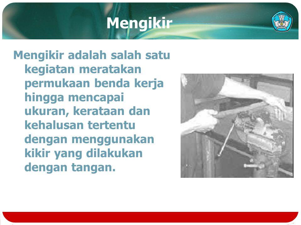 Mengikir Mengikir adalah salah satu kegiatan meratakan permukaan benda kerja hingga mencapai ukuran, kerataan dan kehalusan tertentu dengan menggunakan kikir yang dilakukan dengan tangan.