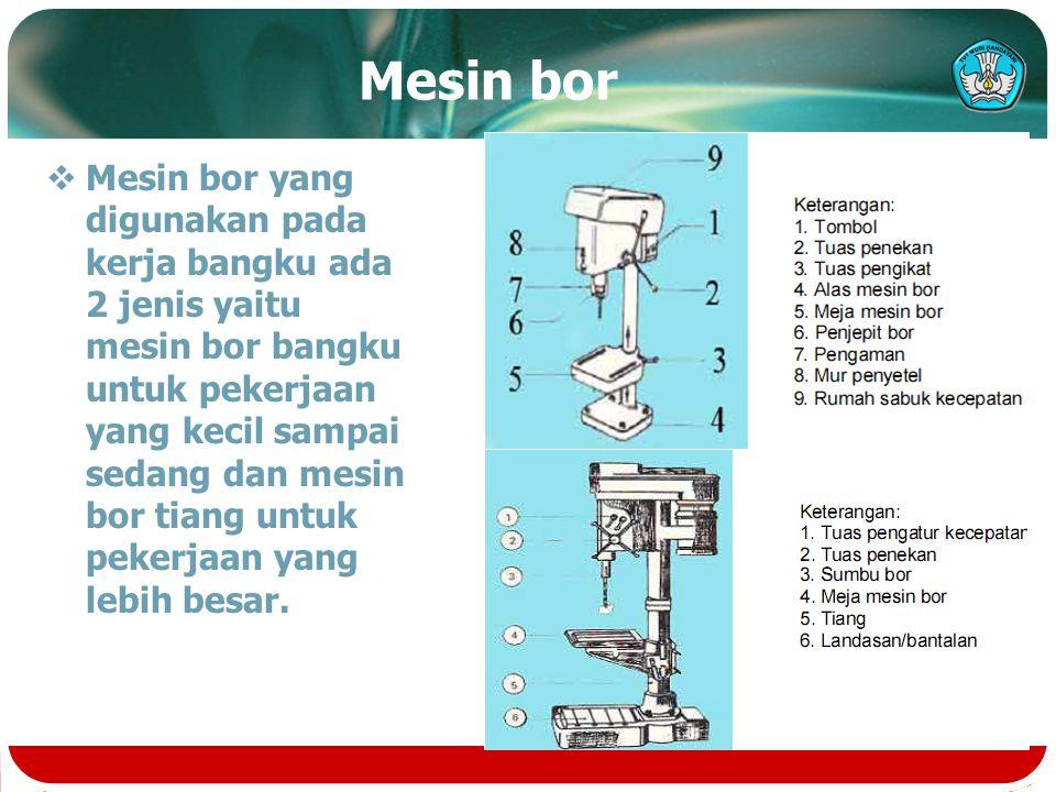 Mesin bor  Mesin bor yang digunakan pada kerja bangku ada 2 jenis yaitu mesin bor bangku untuk pekerjaan yang kecil sampai sedang dan mesin bor tiang